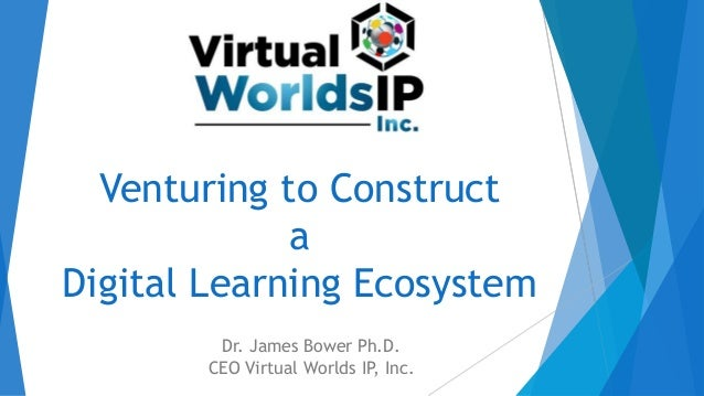 Venturing to Construct a Digital Learning Ecosystem Dr. James Bower Ph.D. CEO Virtual Worlds IP, Inc.