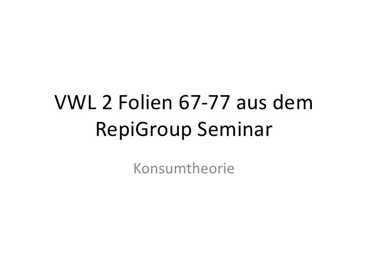 VWL 2 Folien 67-77 aus dem RepiGroup Seminar<br />Konsumtheorie<br />