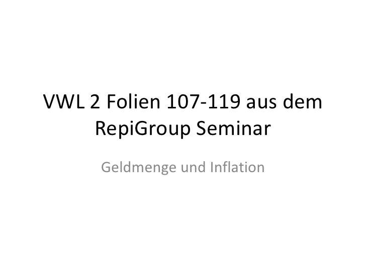 VWL 2 Folien 107-119 aus dem RepiGroup Seminar<br />Geldmenge und Inflation<br />