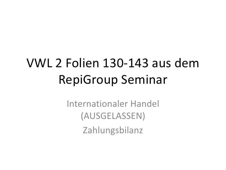 VWL 2 Folien 130-143 aus dem RepiGroup Seminar<br />Internationaler Handel (AUSGELASSEN)<br />Zahlungsbilanz<br />