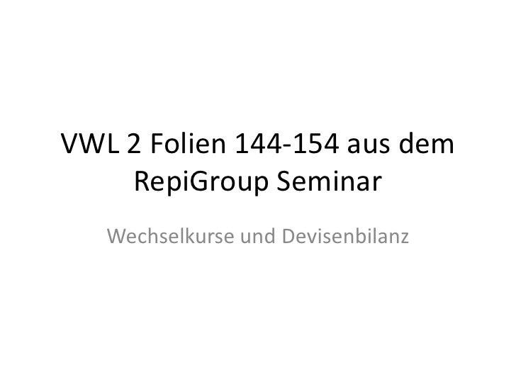 VWL 2 Folien 144-154 aus dem RepiGroup Seminar<br />Wechselkurse und Devisenbilanz<br />