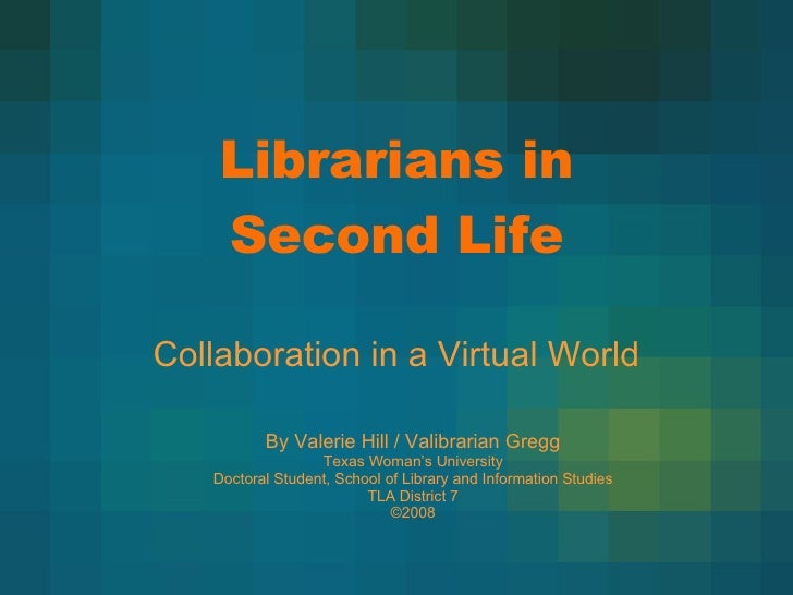 Librarians in Second Life Collaboration in a Virtual World By Valerie Hill / Valibrarian Gregg Texas Woman's University Do...