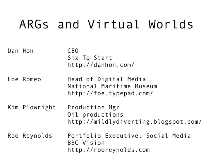 ARGs and Virtual Worlds Dan Hon         CEO                 Six To Start                 http://danhon.com/  Foe Romeo    ...