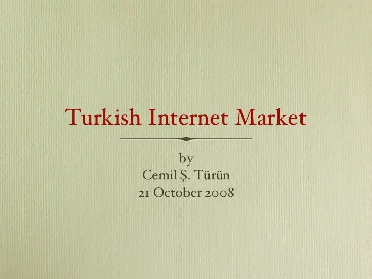 Turkish Internet Market <ul><li>by </li></ul><ul><li>Cemil Ş. Türün </li></ul><ul><li>21 October 2008 </li></ul>