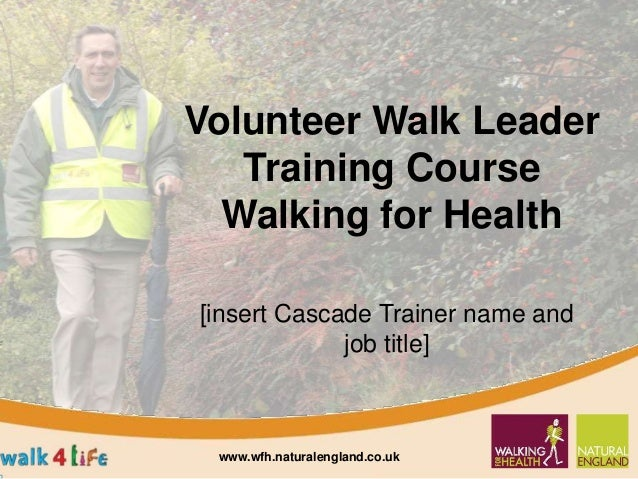 Volunteer Walk Leader Training Course Walking for Health [insert Cascade Trainer name and job title] www.wfh.naturalenglan...