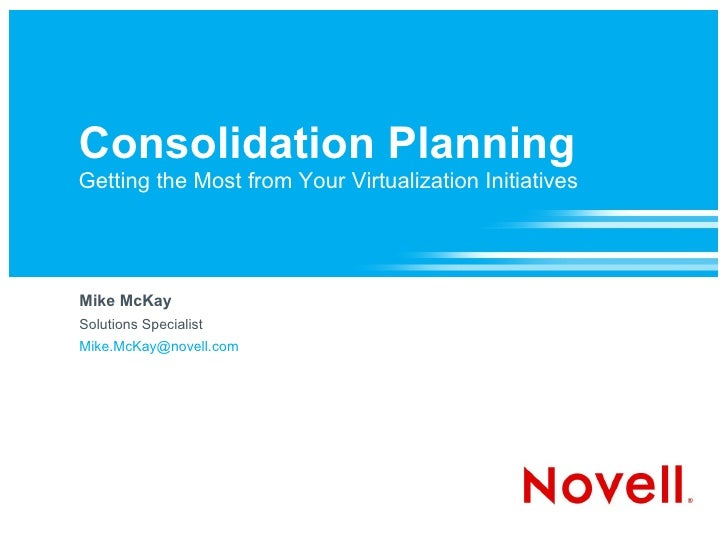 Consolidation Planning Getting the Most from Your Virtualization Initiatives     Mike McKay Solutions Specialist Mike.McKa...