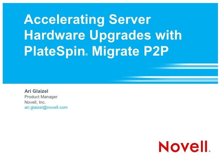 Accelerating Server Hardware Upgrades with PlateSpin Migrate P2P    ®     Ari Glaizel Product Manager Novell, Inc. ari.gla...