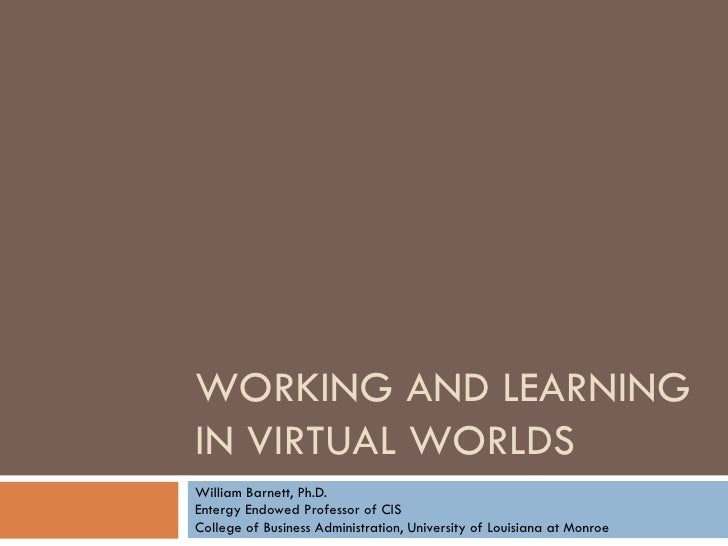 WORKING AND LEARNING IN VIRTUAL WORLDS William Barnett, Ph.D. Entergy Endowed Professor of CIS College of Business Adminis...
