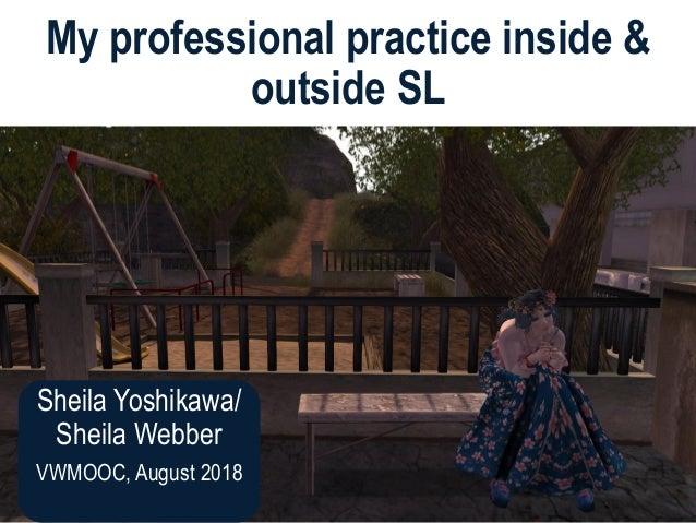 Sheila Yoshikawa/ Sheila Webber VWMOOC, August 2018 My professional practice inside & outside SL