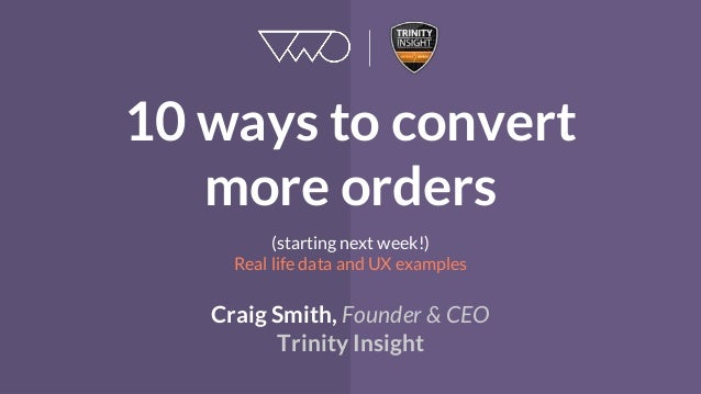 10 ways to convert more orders (starting next week!) Real life data and UX examples Craig Smith, Founder & CEO Trinity Ins...