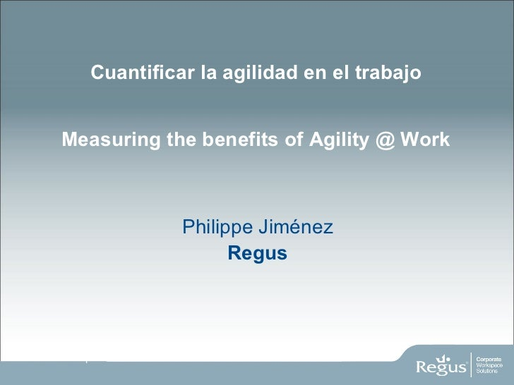 Cuantificar la agilidad en el trabajo Measuring the benefits of Agility @ Work <ul><li>Philippe Jiménez </li></ul><ul><li>...