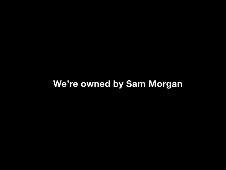 We're owned by Sam Morgan