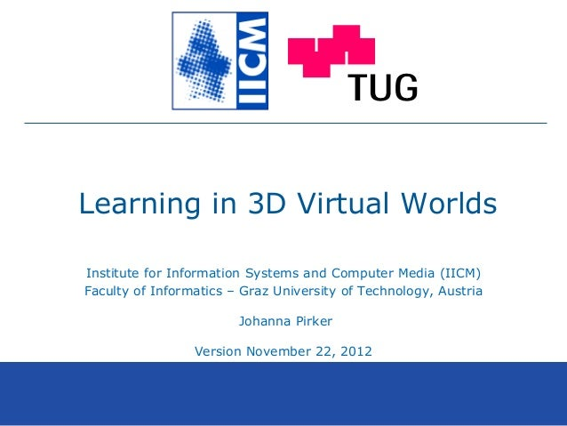 Learning in 3D Virtual Worlds Institute for Information Systems and Computer Media (IICM) Faculty of Informatics – Graz Un...