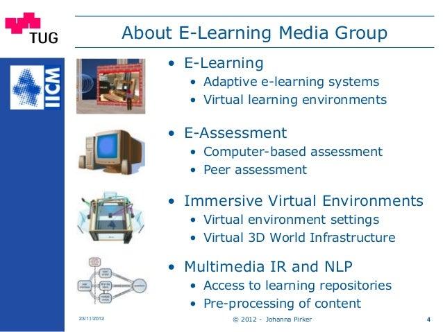 © 2012 - Johanna Pirker23/11/2012 4 About E-Learning Media Group • E-Learning • Adaptive e-learning systems • Virtual lear...