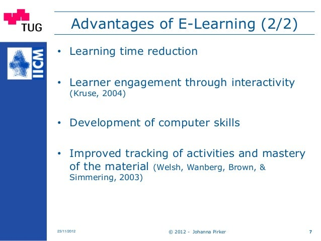 © 2012 - Johanna Pirker23/11/2012 7 Advantages of E-Learning (2/2) • Learning time reduction • Learner engagement through ...