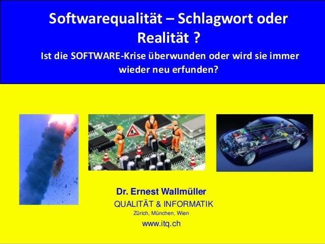 1© Dr. E. Wallmüller Qualität & Informatik - www.itq.ch Softwarequalität – Schlagwort oder Realität ? Ist die SOFTWARE-Kri...