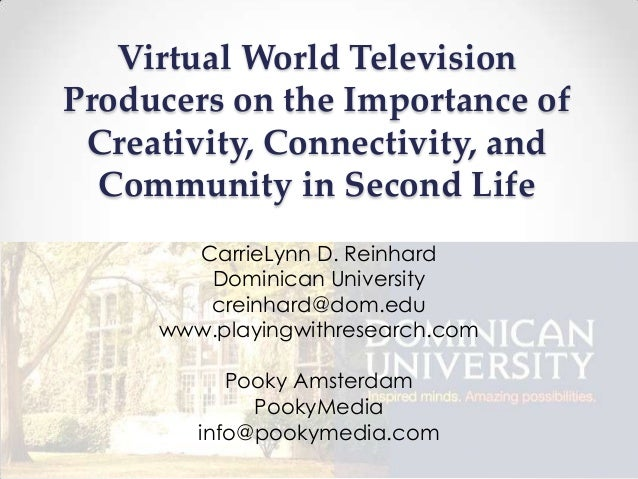 Virtual World TelevisionProducers on the Importance ofCreativity, Connectivity, andCommunity in Second LifeCarrieLynn D. R...