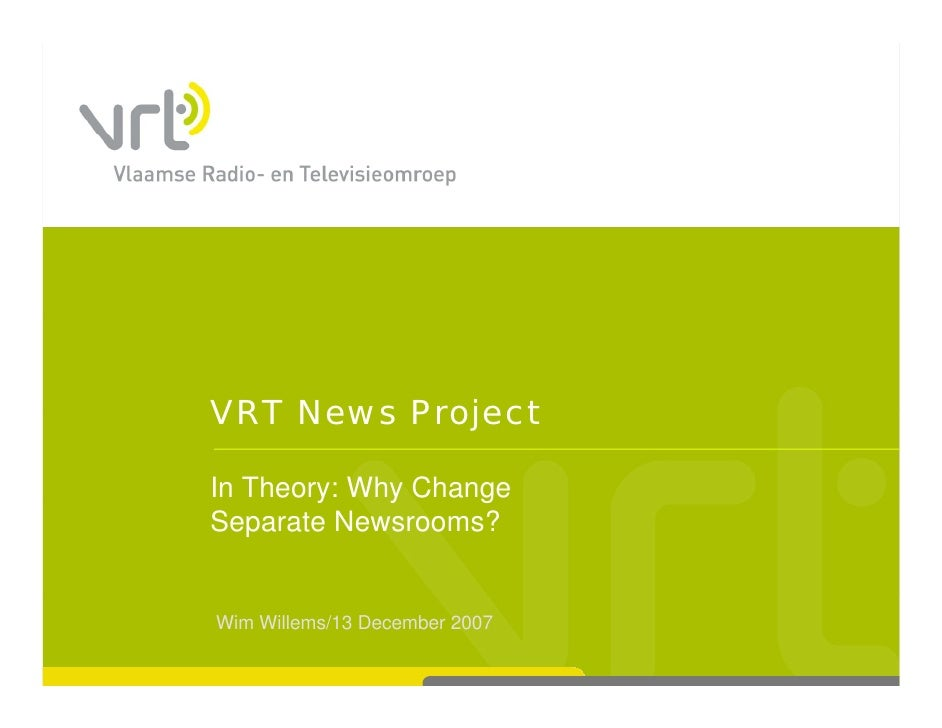 VRT News Project  In Theory: Why Change         y    y     g Separate Newsrooms?   Wim Willems/13 December 2007