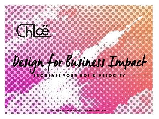 Design for Business Impact September 2016 for UX Night | chloebregman.com I N C R E A S E Y O U R R O I & V E L O C I T Y