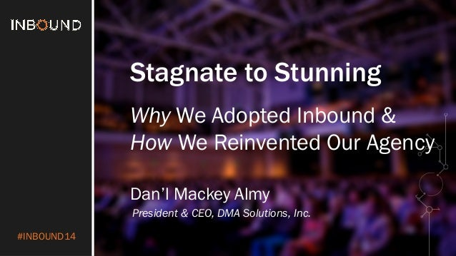 #INBOUND14  Stagnate to Stunning  Why We Adopted Inbound &  How We Reinvented Our Agency  Dan'l Mackey Almy  President & C...