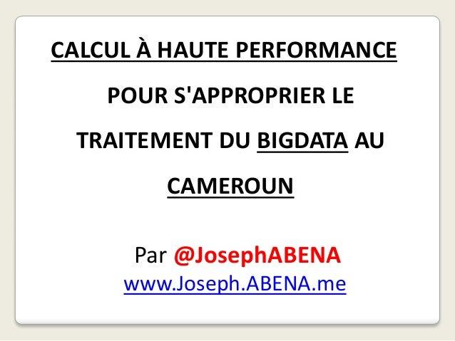 CALCUL À HAUTE PERFORMANCE POUR S'APPROPRIER LE TRAITEMENT DU BIGDATA AU CAMEROUN Par @JosephABENA www.Joseph.ABENA.me