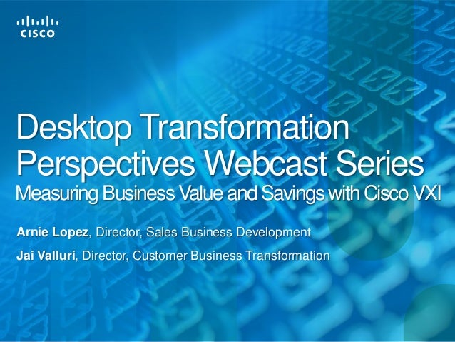 Desktop TransformationPerspectives Webcast SeriesMeasuring Business Value and Savings with Cisco VXIArnie Lopez, Director,...