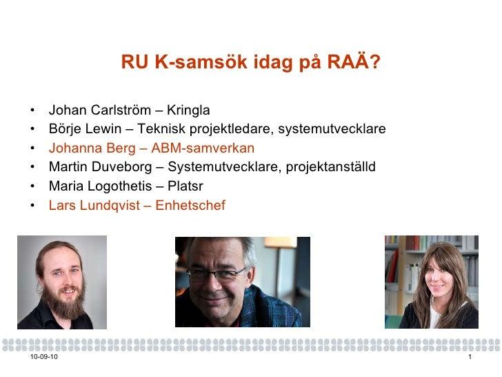 RU K-samsök idag på RAÄ? <ul><li>Johan Carlström – Kringla </li></ul><ul><li>Börje Lewin – Teknisk projektledare, systemut...