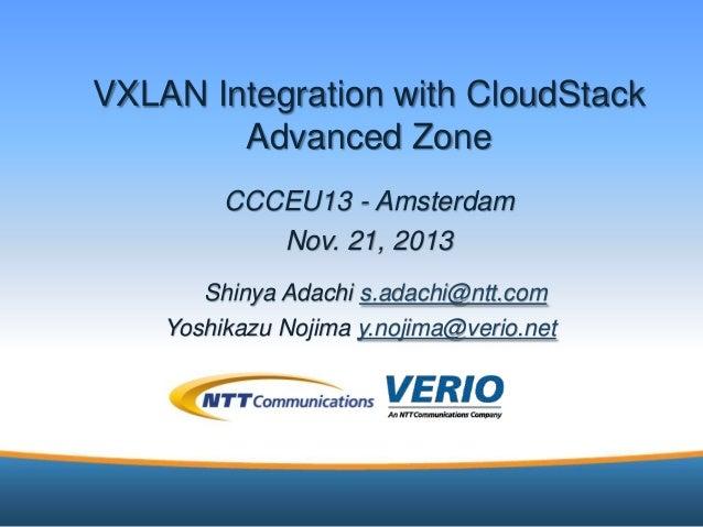 VXLAN Integration with CloudStack Advanced Zone CCCEU13 - Amsterdam Nov. 21, 2013 Shinya Adachi s.adachi@ntt.com Yoshikazu...