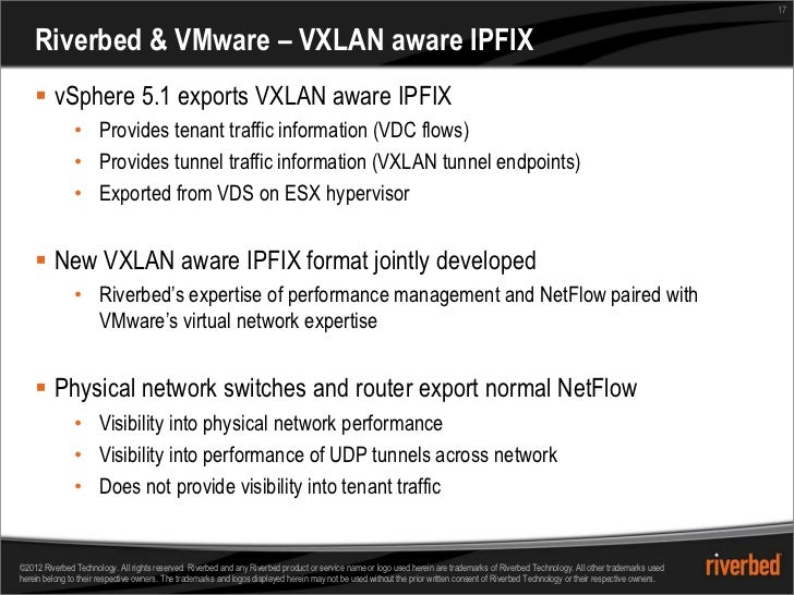 17    Riverbed & VMware – VXLAN aware IPFIX     vSphere 5.1 exports VXLAN aware IPFIX               • Provides tenant tra...