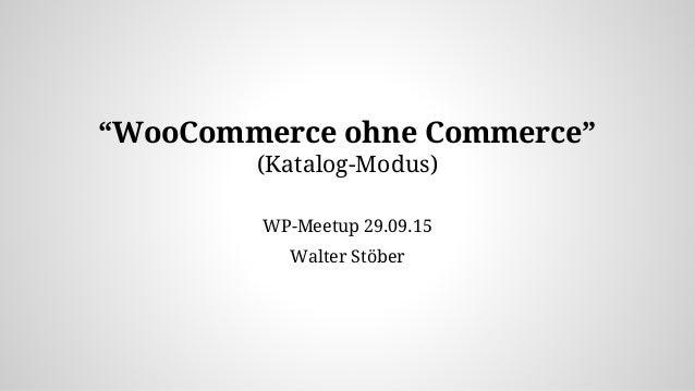 """WooCommerce ohne Commerce"" (Katalog-Modus) WP-Meetup 29.09.15 Walter Stöber"