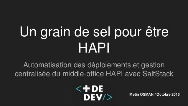 Un grain de sel pour être HAPI Automatisation des déploiements et gestion centralisée du middle-office HAPI avec SaltStack...