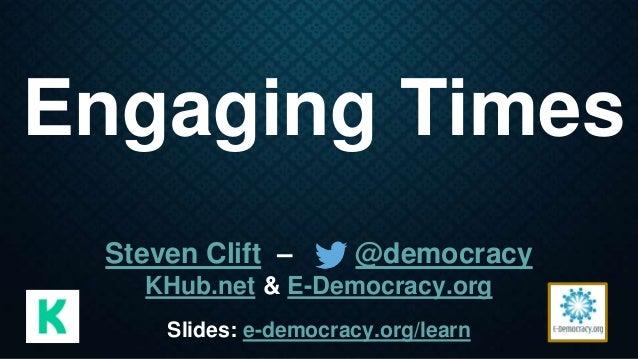 Engaging Times Steven Clift – @democracy KHub.net & E-Democracy.org Slides: e-democracy.org/learn