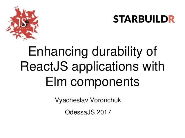 Enhancing durability of ReactJS applications with Elm components Vyacheslav Voronchuk OdessaJS 2017