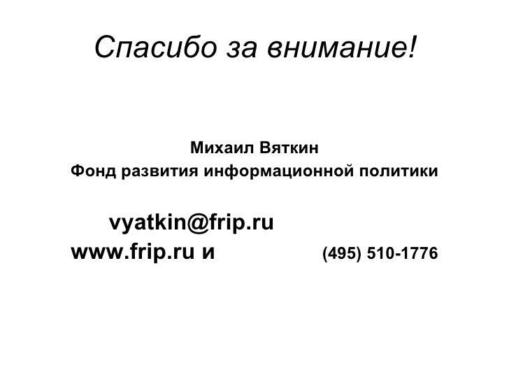 Спасибо за внимание! <ul><li>Михаил Вяткин </li></ul><ul><li>Фонд развития информационной политики </li></ul><ul><li>vyatk...