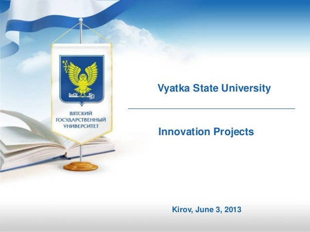 Vyatka State UniversityKirov, June 3, 2013Innovation Projects