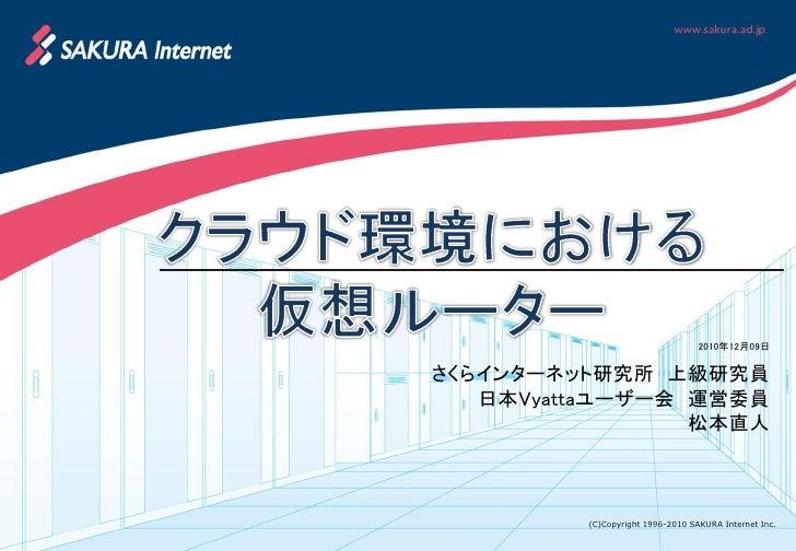 2010年12月09日さくらインターネット研究所 上級研究員   日本Vyattaユーザー会 運営委員                 松本直人         (C)Copyright 1996-2010 SAKURA Internet Inc.