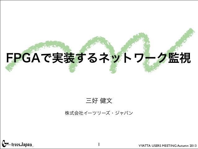 VYATTA USERS MEETING Autumn 2013 FPGAで実装するネットワーク監視 三好 健文 株式会社イーツリーズ・ジャパン 1