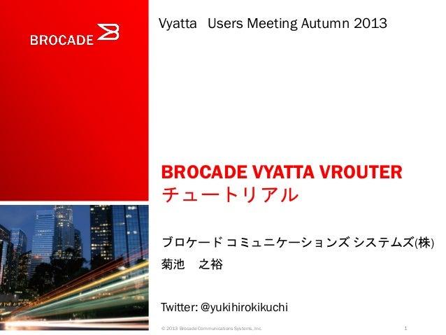 Vyatta Users Meeting Autumn 2013  BROCADE VYATTA VROUTER チュートリアル ブロケード コミュニケーションズ システムズ(株) 菊池 之裕 Twitter: @yukihirokikuchi...