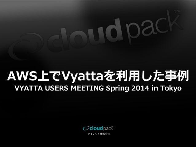 アイレット株式会社 AWS上でVyattaを利利⽤用した事例例 VYATTA USERS MEETING Spring 2014 in Tokyo