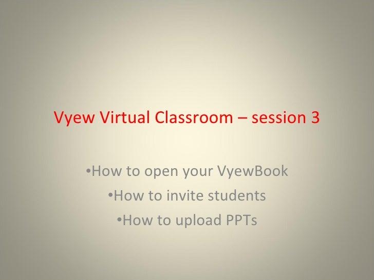 Vyew Virtual Classroom – session 3 <ul><li>How to open your VyewBook </li></ul><ul><li>How to invite students </li></ul><u...