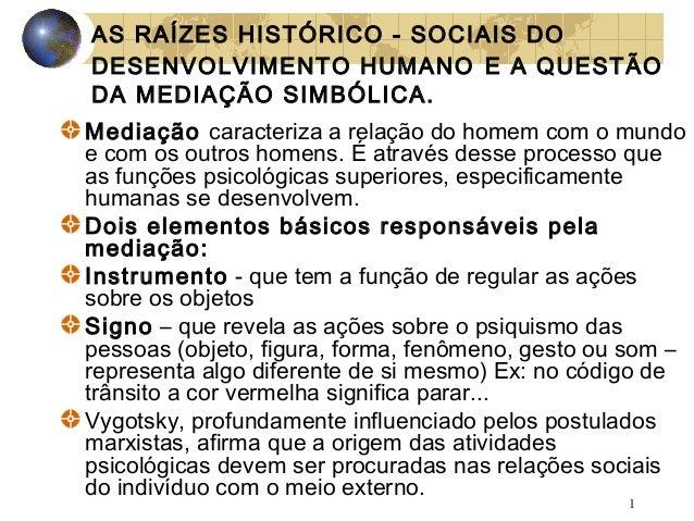 AS RAÍZES HISTÓRICO - SOCIAIS DO DESENVOLVIMENTO HUMANO E A QUESTÃO DA MEDIAÇÃO SIMBÓLICA. Mediação caracteriza a relação ...