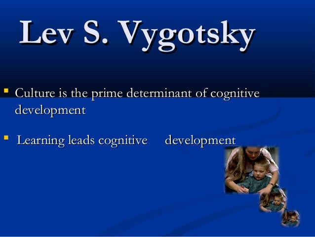 Lev S. VygotskyLev S. Vygotsky  Culture is the prime determinant of cognitiveCulture is the prime determinant of cognitiv...