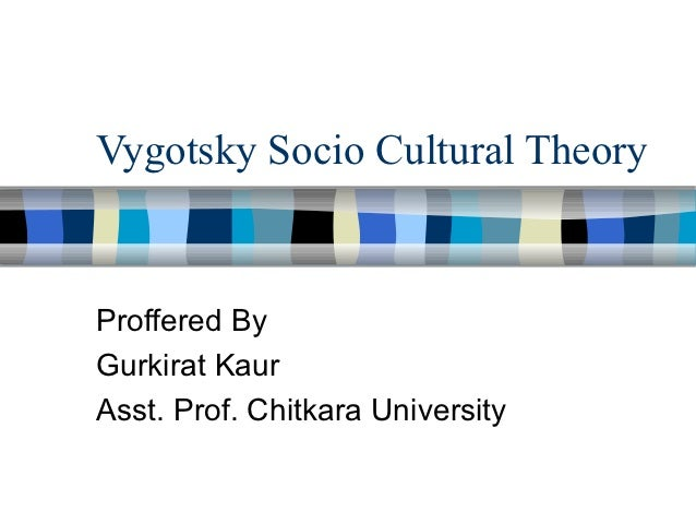 Vygotsky Socio Cultural TheoryProffered ByGurkirat KaurAsst. Prof. Chitkara University