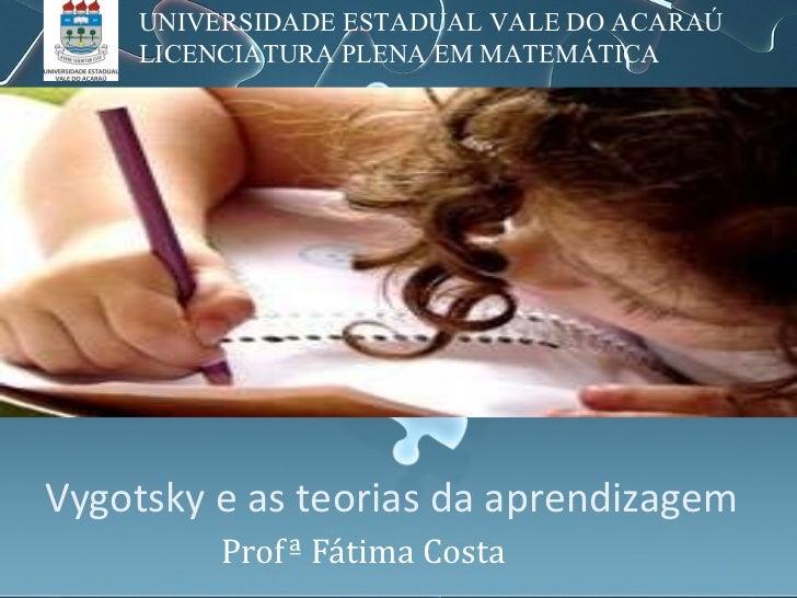 Vygotsky e as teorias da aprendizagem Profª Fátima Costa UNIVERSIDADE ESTADUAL VALE DO ACARAÚ LICENCIATURA PLENA EM MATEMÁ...