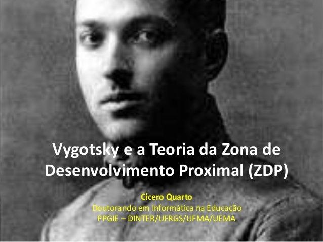 Vygotsky e a Teoria da Zona de Desenvolvimento Proximal (ZDP) Cícero Quarto Doutorando em Informática na Educação PPGIE – ...