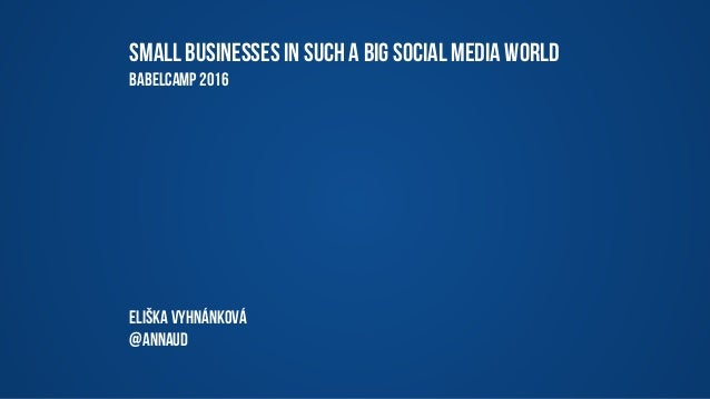 Small businesses in SUCH A big social media world BabelCamp 2016 Eliška Vyhnánková @annaud