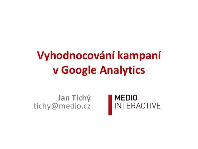 Vyhodnocování kampaní v Google Analytics Jan Tichý tichy@medio.cz