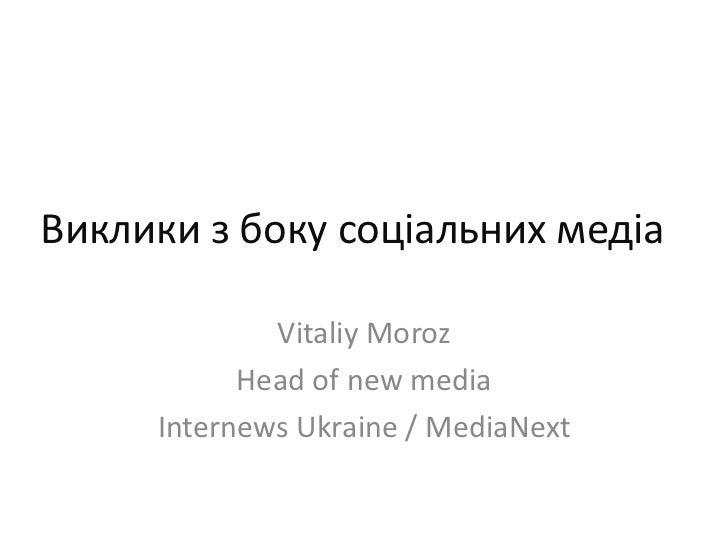 Виклики з боку соціальних медіа<br />VitaliyMoroz<br />Head of new media<br />Internews Ukraine / MediaNext<br />