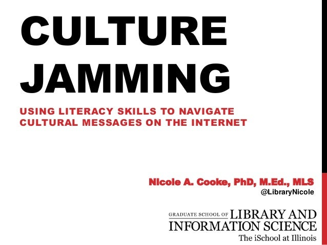 CULTURE JAMMING USING LITERACY SKILLS TO NAVIGATE CULTURAL MESSAGES ON THE INTERNET Nicole A. Cooke, PhD, M.Ed., MLS @Libr...
