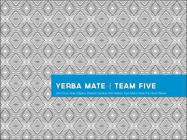 Yerba mate | team five John Foust, Keely Galgano, Elizabeth Gardiner, Nick Gelbard, Ryan Niland, Sarah Pai, Nicole Weaver